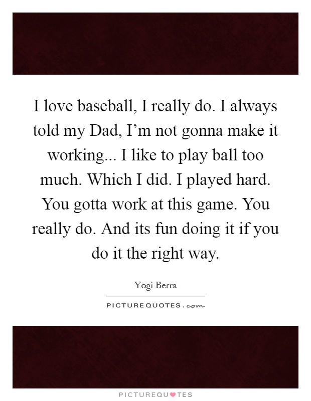 I love baseball, I really do. I always told my Dad, I'm not gonna make it working... I like to play ball too much. Which I did. I played hard. You gotta work at this game. You really do. And its fun doing it if you do it the right way Picture Quote #1