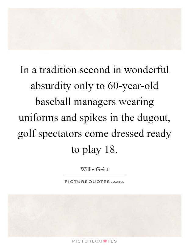 In a tradition second in wonderful absurdity only to 60-year-old baseball managers wearing uniforms and spikes in the dugout, golf spectators come dressed ready to play 18 Picture Quote #1