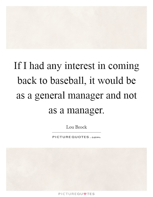 If I had any interest in coming back to baseball, it would be as a general manager and not as a manager Picture Quote #1
