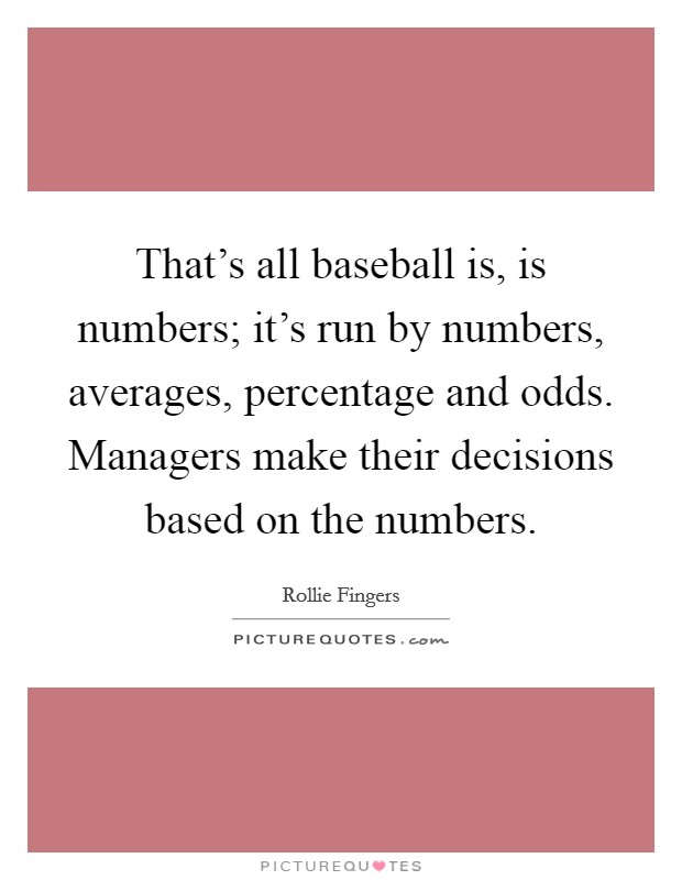 That's all baseball is, is numbers; it's run by numbers, averages, percentage and odds. Managers make their decisions based on the numbers Picture Quote #1
