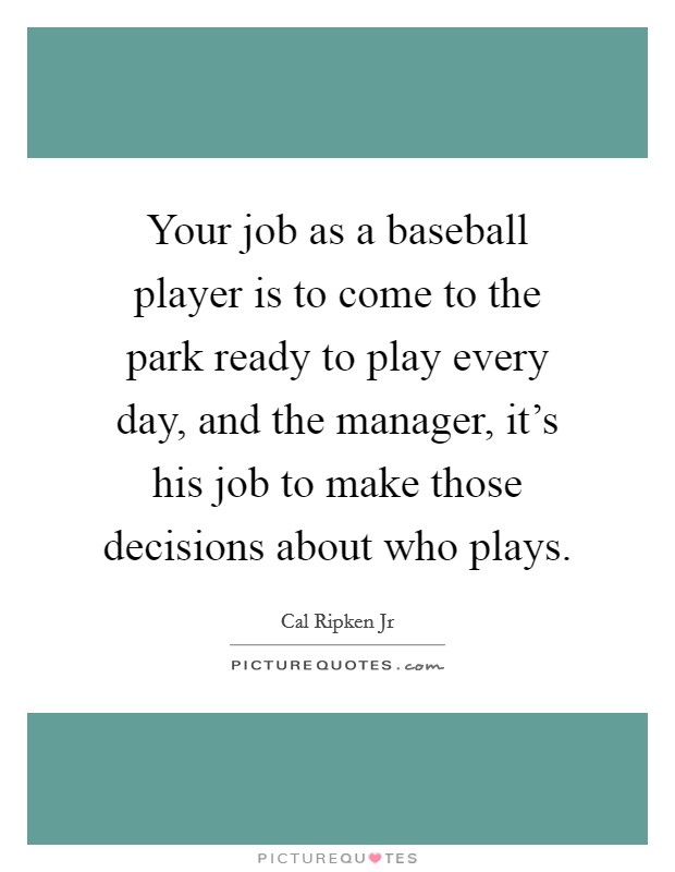 Your job as a baseball player is to come to the park ready to play every day, and the manager, it's his job to make those decisions about who plays Picture Quote #1