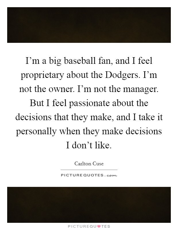 I'm a big baseball fan, and I feel proprietary about the Dodgers. I'm not the owner. I'm not the manager. But I feel passionate about the decisions that they make, and I take it personally when they make decisions I don't like Picture Quote #1