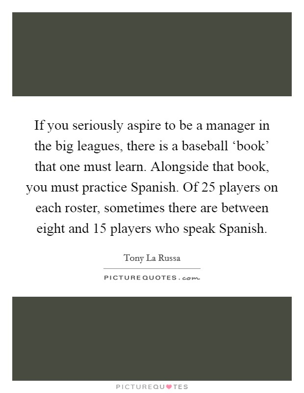 If you seriously aspire to be a manager in the big leagues, there is a baseball 'book' that one must learn. Alongside that book, you must practice Spanish. Of 25 players on each roster, sometimes there are between eight and 15 players who speak Spanish Picture Quote #1