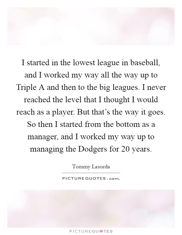 I started in the lowest league in baseball, and I worked my way all the way up to Triple A and then to the big leagues. I never reached the level that I thought I would reach as a player. But that's the way it goes. So then I started from the bottom as a manager, and I worked my way up to managing the Dodgers for 20 years Picture Quote #1