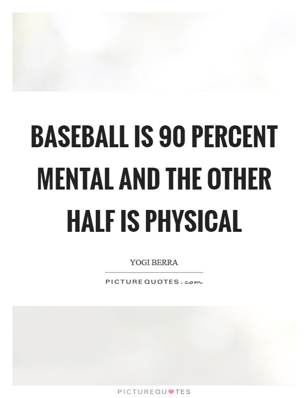 Baseball is 90 percent mental and the other half is physical Picture Quote #1
