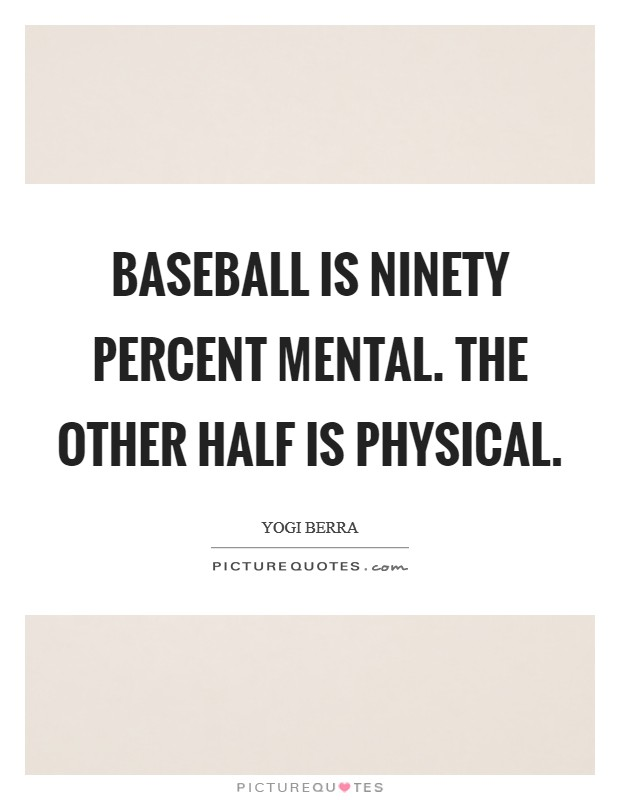 Baseball is ninety percent mental. The other half is physical Picture Quote #1