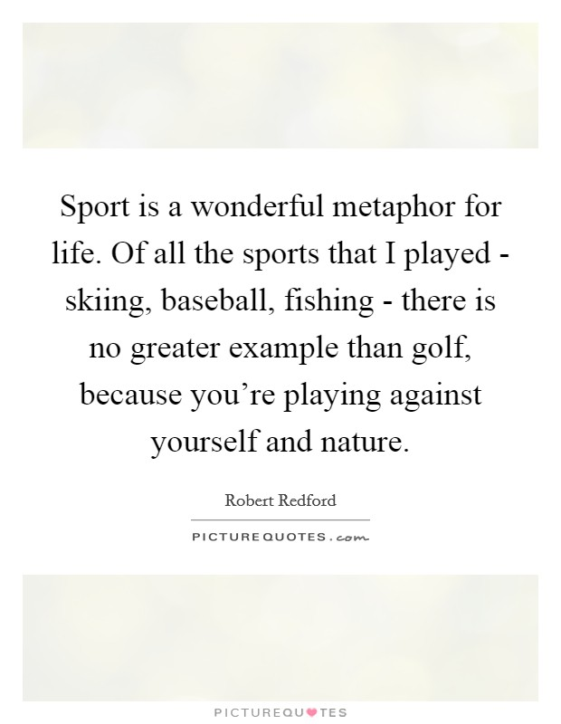 Sport is a wonderful metaphor for life. Of all the sports that I played - skiing, baseball, fishing - there is no greater example than golf, because you're playing against yourself and nature Picture Quote #1