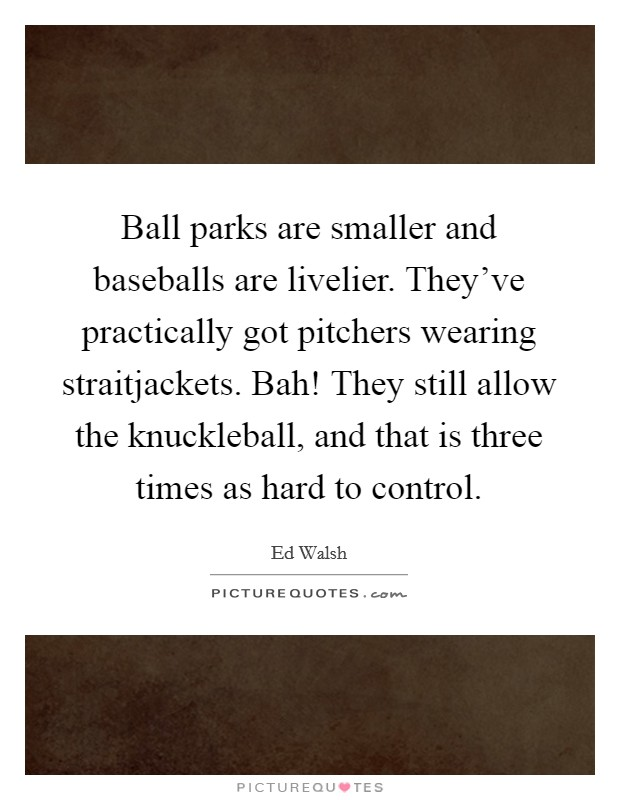 Ball parks are smaller and baseballs are livelier. They've practically got pitchers wearing straitjackets. Bah! They still allow the knuckleball, and that is three times as hard to control Picture Quote #1