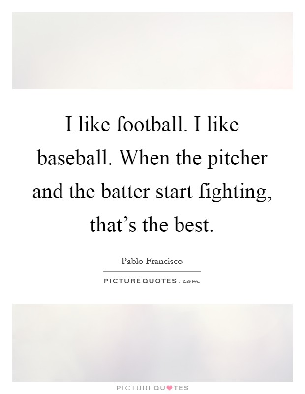 I like football. I like baseball. When the pitcher and the batter start fighting, that's the best Picture Quote #1