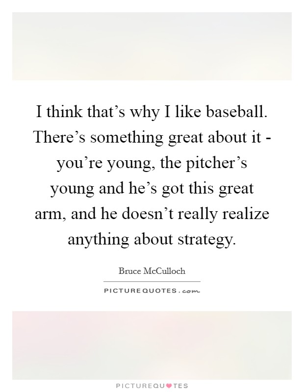 I think that's why I like baseball. There's something great about it - you're young, the pitcher's young and he's got this great arm, and he doesn't really realize anything about strategy Picture Quote #1