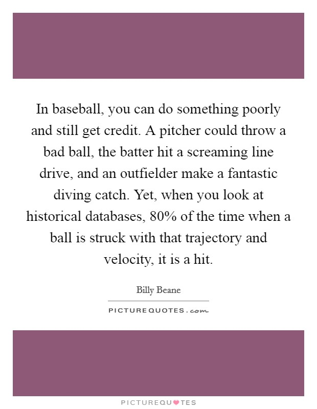 In baseball, you can do something poorly and still get credit. A pitcher could throw a bad ball, the batter hit a screaming line drive, and an outfielder make a fantastic diving catch. Yet, when you look at historical databases, 80% of the time when a ball is struck with that trajectory and velocity, it is a hit Picture Quote #1