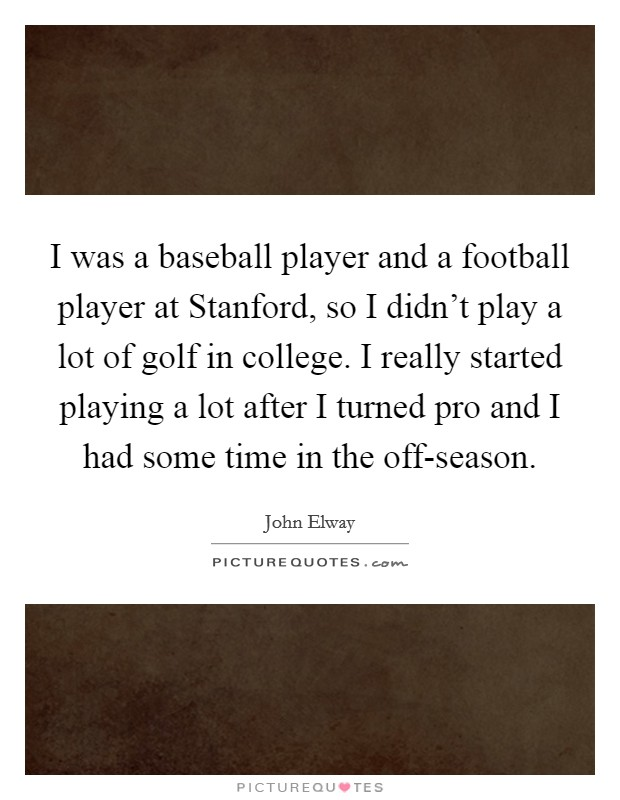 I was a baseball player and a football player at Stanford, so I didn't play a lot of golf in college. I really started playing a lot after I turned pro and I had some time in the off-season Picture Quote #1