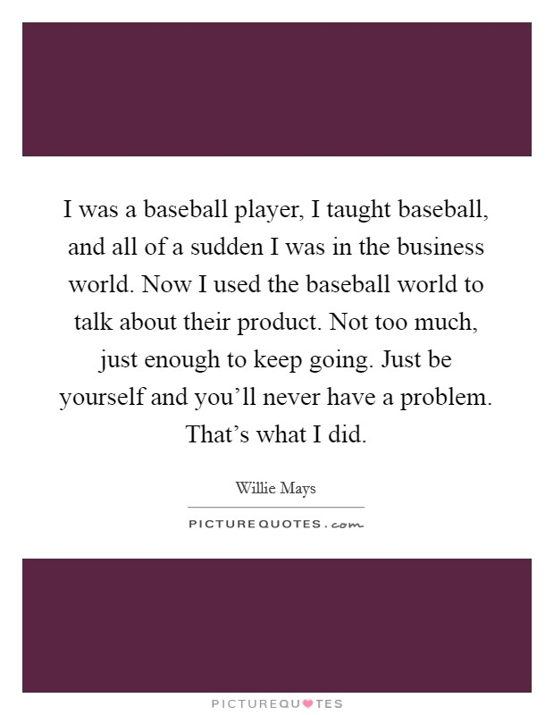 I was a baseball player, I taught baseball, and all of a sudden I was in the business world. Now I used the baseball world to talk about their product. Not too much, just enough to keep going. Just be yourself and you'll never have a problem. That's what I did Picture Quote #1