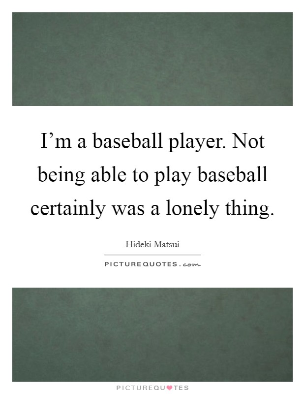 I'm a baseball player. Not being able to play baseball certainly was a lonely thing Picture Quote #1