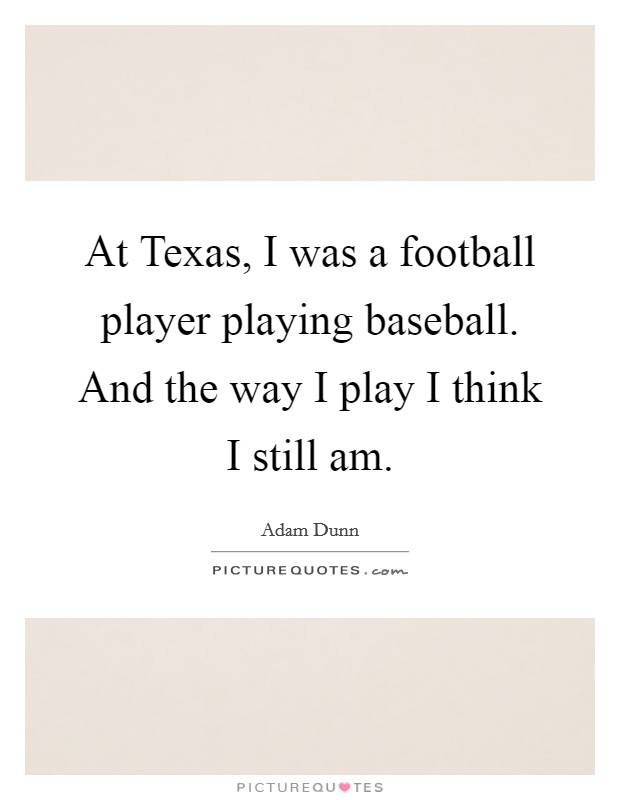 At Texas, I was a football player playing baseball. And the way I play I think I still am Picture Quote #1