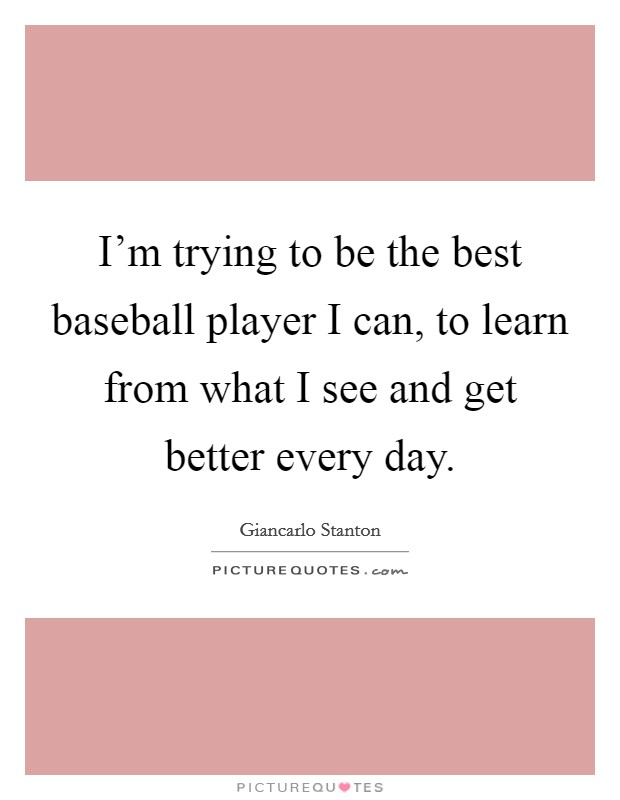 I'm trying to be the best baseball player I can, to learn from what I see and get better every day Picture Quote #1