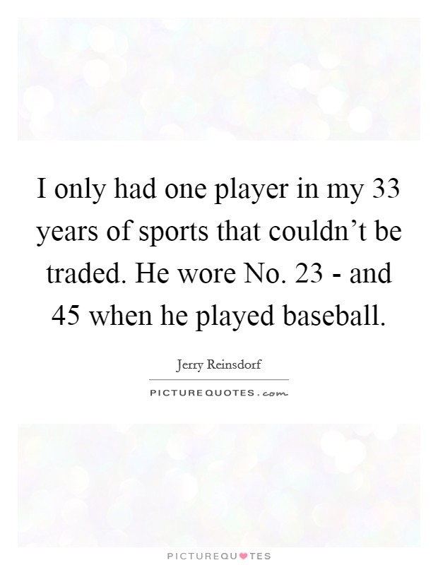 I only had one player in my 33 years of sports that couldn't be traded. He wore No. 23 - and 45 when he played baseball Picture Quote #1