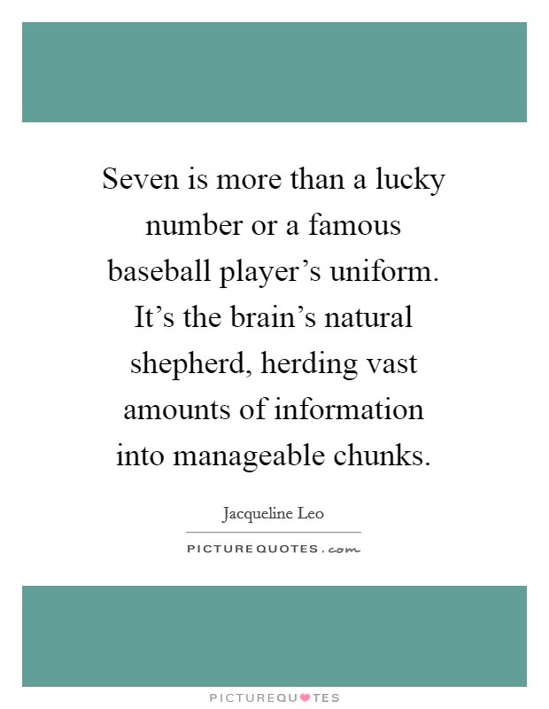 Seven is more than a lucky number or a famous baseball player's uniform. It's the brain's natural shepherd, herding vast amounts of information into manageable chunks Picture Quote #1