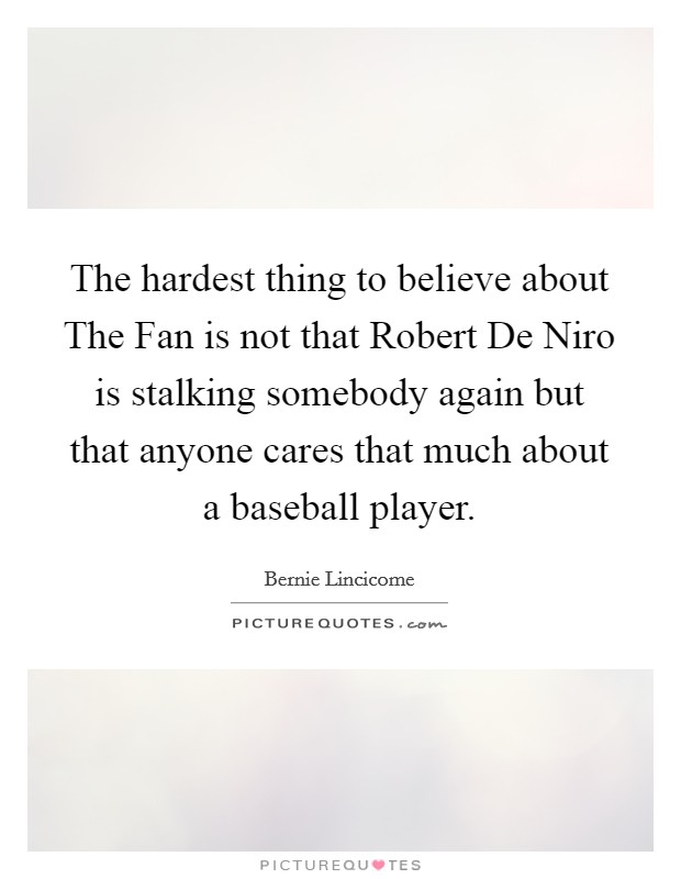 The hardest thing to believe about The Fan is not that Robert De Niro is stalking somebody again but that anyone cares that much about a baseball player Picture Quote #1