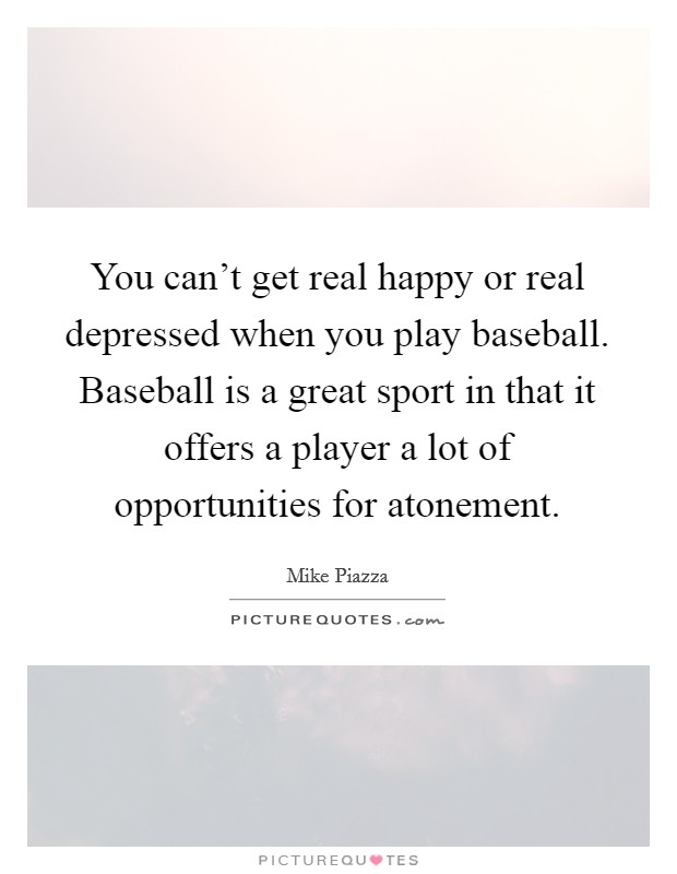 You can't get real happy or real depressed when you play baseball. Baseball is a great sport in that it offers a player a lot of opportunities for atonement Picture Quote #1