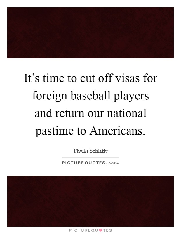 It's time to cut off visas for foreign baseball players and return our national pastime to Americans Picture Quote #1