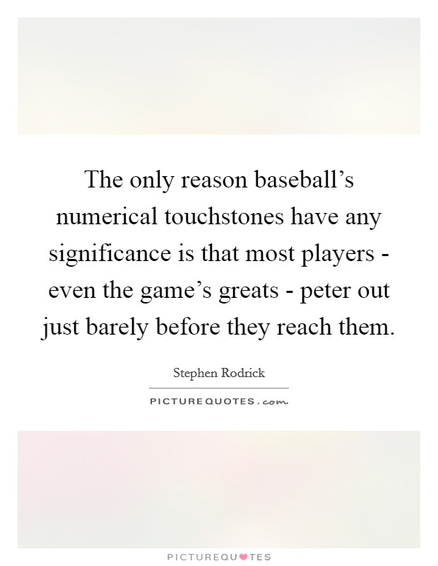 The only reason baseball's numerical touchstones have any significance is that most players - even the game's greats - peter out just barely before they reach them Picture Quote #1