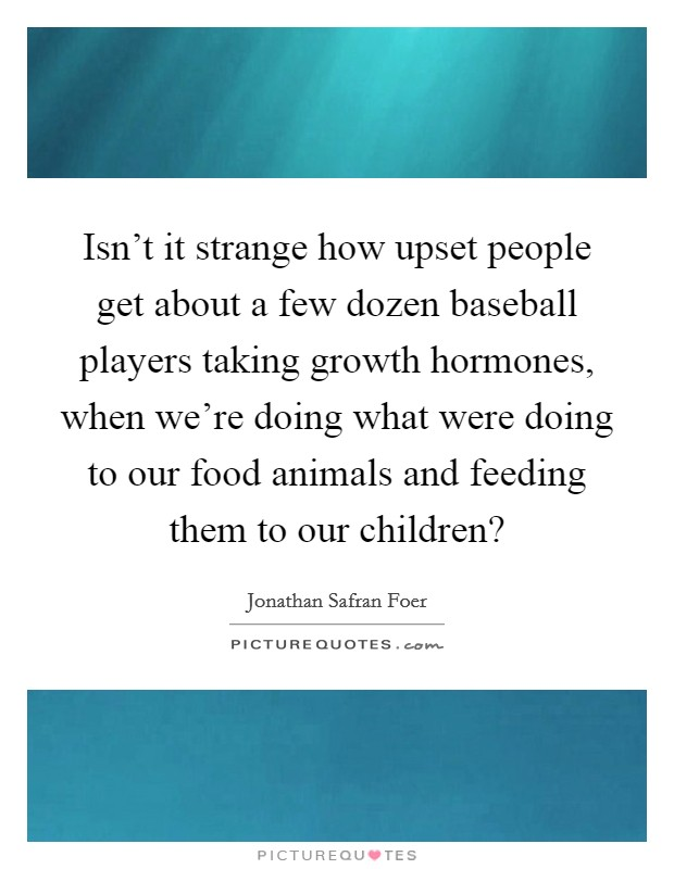 Isn't it strange how upset people get about a few dozen baseball players taking growth hormones, when we're doing what were doing to our food animals and feeding them to our children? Picture Quote #1