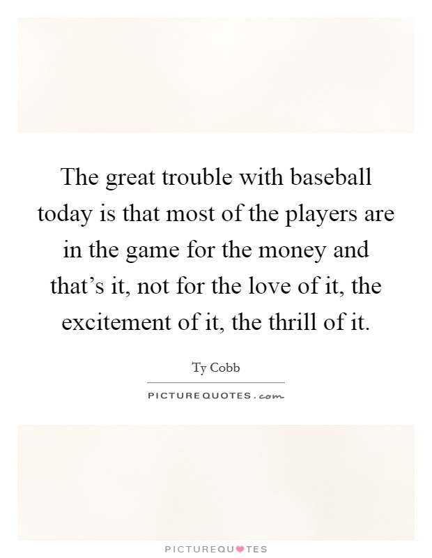 The great trouble with baseball today is that most of the players are in the game for the money and that's it, not for the love of it, the excitement of it, the thrill of it Picture Quote #1