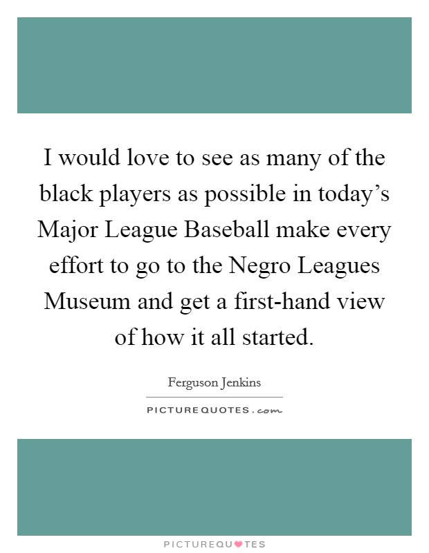 I would love to see as many of the black players as possible in today's Major League Baseball make every effort to go to the Negro Leagues Museum and get a first-hand view of how it all started Picture Quote #1
