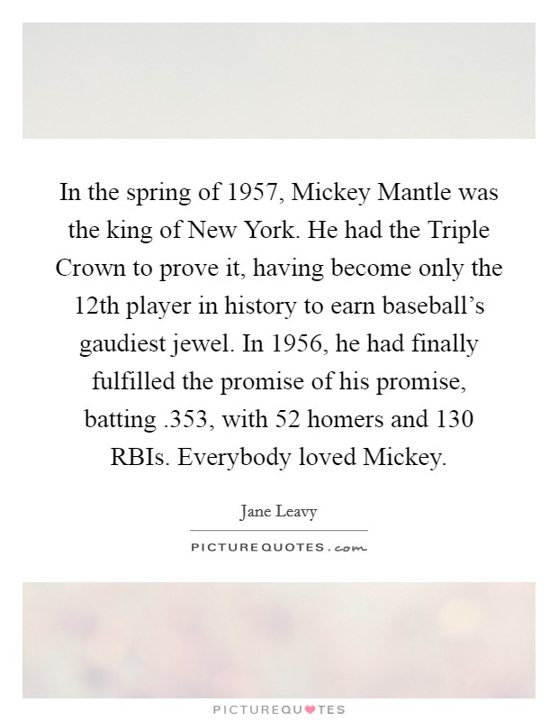 In the spring of 1957, Mickey Mantle was the king of New York. He had the Triple Crown to prove it, having become only the 12th player in history to earn baseball's gaudiest jewel. In 1956, he had finally fulfilled the promise of his promise, batting .353, with 52 homers and 130 RBIs. Everybody loved Mickey Picture Quote #1