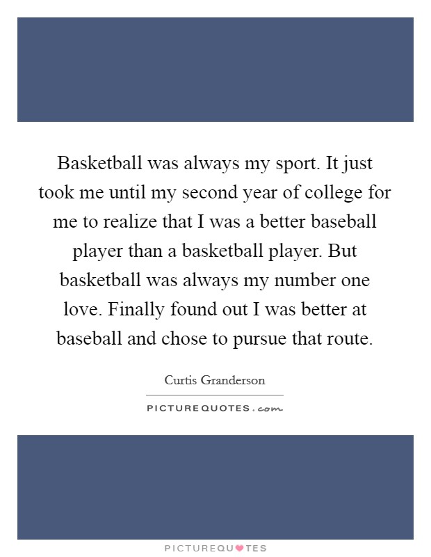 Basketball was always my sport. It just took me until my second year of college for me to realize that I was a better baseball player than a basketball player. But basketball was always my number one love. Finally found out I was better at baseball and chose to pursue that route Picture Quote #1