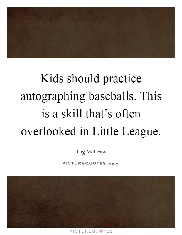 Kids should practice autographing baseballs. This is a skill that's often overlooked in Little League Picture Quote #1