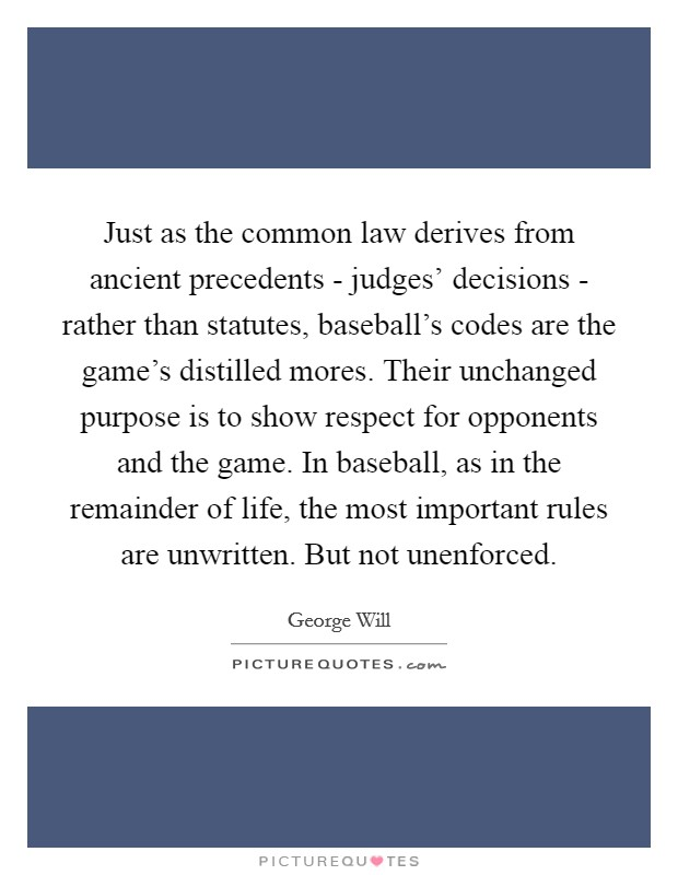 Just as the common law derives from ancient precedents - judges' decisions - rather than statutes, baseball's codes are the game's distilled mores. Their unchanged purpose is to show respect for opponents and the game. In baseball, as in the remainder of life, the most important rules are unwritten. But not unenforced Picture Quote #1