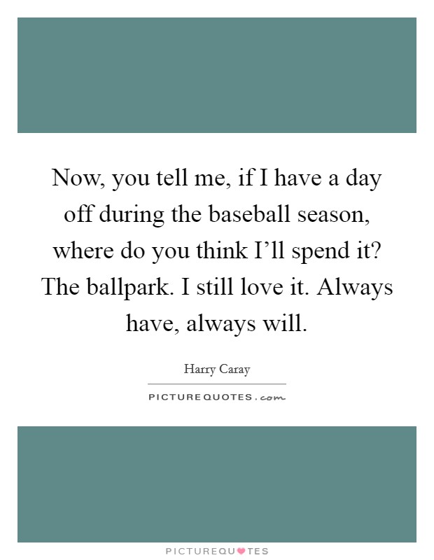 Now, you tell me, if I have a day off during the baseball season, where do you think I'll spend it? The ballpark. I still love it. Always have, always will Picture Quote #1
