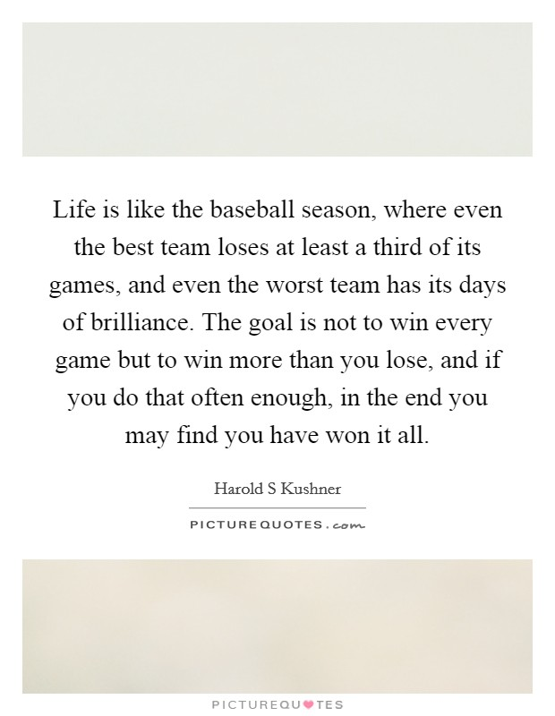 Life is like the baseball season, where even the best team loses at least a third of its games, and even the worst team has its days of brilliance. The goal is not to win every game but to win more than you lose, and if you do that often enough, in the end you may find you have won it all Picture Quote #1