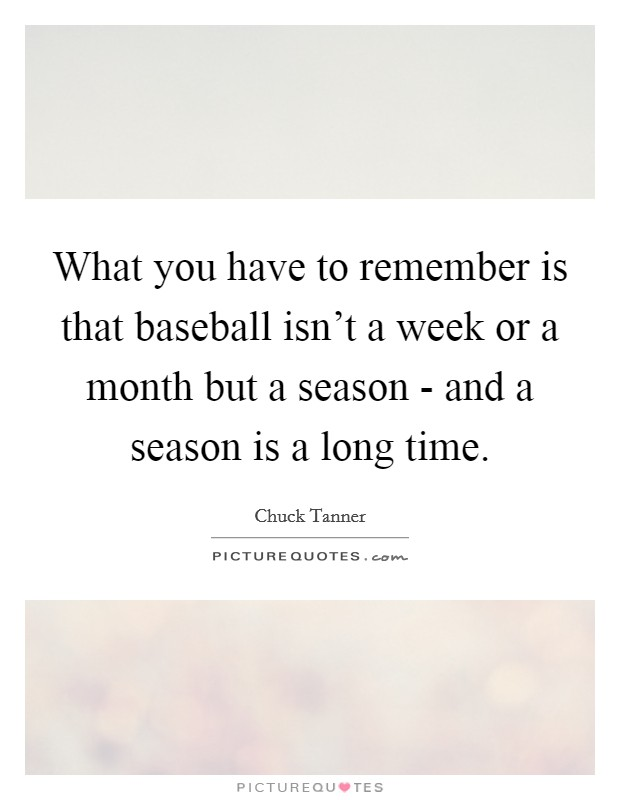 What you have to remember is that baseball isn't a week or a month but a season - and a season is a long time Picture Quote #1