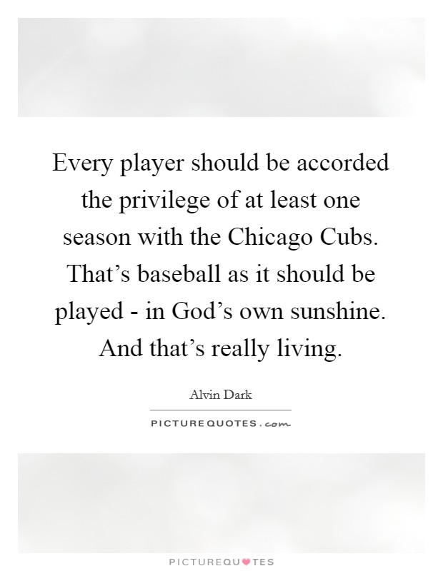 Every player should be accorded the privilege of at least one season with the Chicago Cubs. That's baseball as it should be played - in God's own sunshine. And that's really living Picture Quote #1