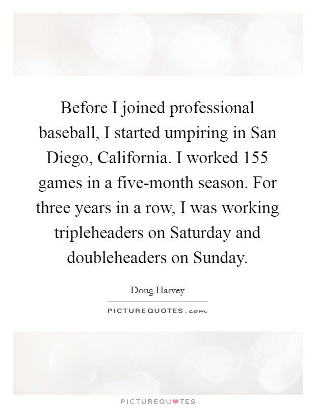 Before I joined professional baseball, I started umpiring in San Diego, California. I worked 155 games in a five-month season. For three years in a row, I was working tripleheaders on Saturday and doubleheaders on Sunday Picture Quote #1