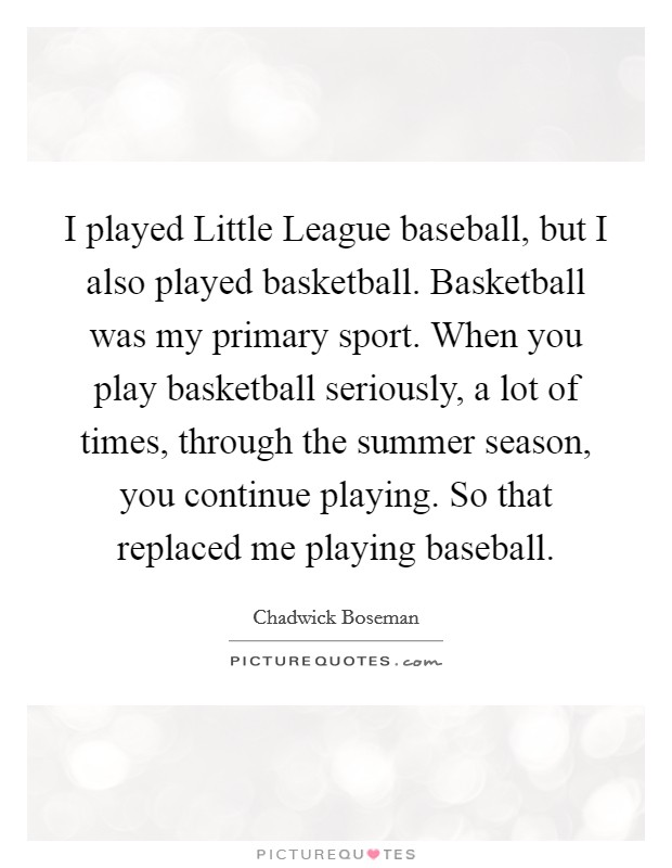 I played Little League baseball, but I also played basketball. Basketball was my primary sport. When you play basketball seriously, a lot of times, through the summer season, you continue playing. So that replaced me playing baseball Picture Quote #1