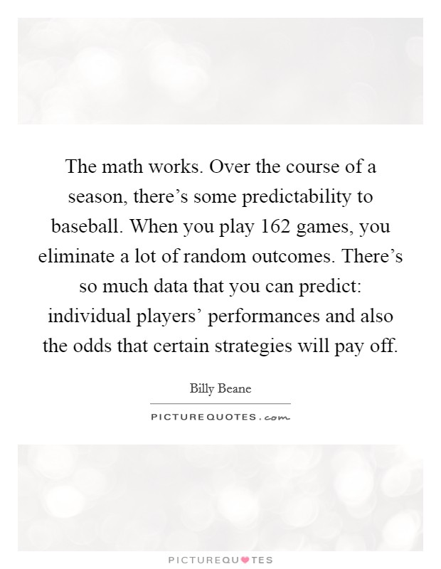 The math works. Over the course of a season, there's some predictability to baseball. When you play 162 games, you eliminate a lot of random outcomes. There's so much data that you can predict: individual players' performances and also the odds that certain strategies will pay off Picture Quote #1