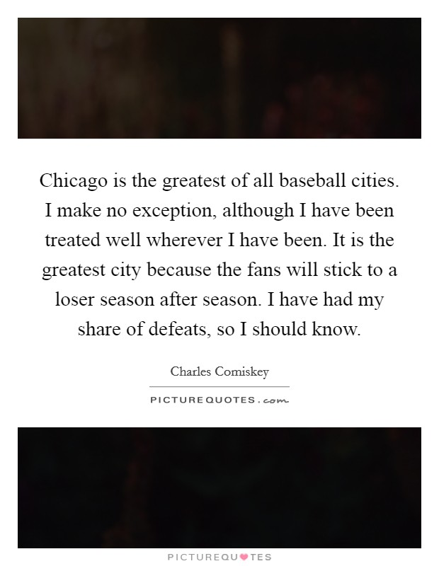 Chicago is the greatest of all baseball cities. I make no exception, although I have been treated well wherever I have been. It is the greatest city because the fans will stick to a loser season after season. I have had my share of defeats, so I should know Picture Quote #1