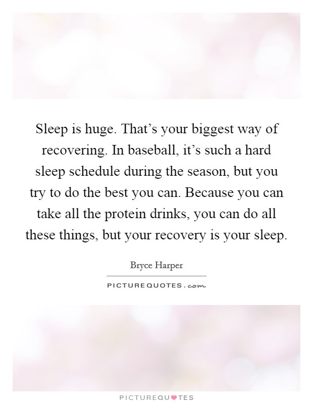 Sleep is huge. That's your biggest way of recovering. In baseball, it's such a hard sleep schedule during the season, but you try to do the best you can. Because you can take all the protein drinks, you can do all these things, but your recovery is your sleep Picture Quote #1