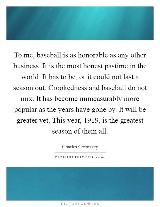 To me, baseball is as honorable as any other business. It is the most honest pastime in the world. It has to be, or it could not last a season out. Crookedness and baseball do not mix. It has become immeasurably more popular as the years have gone by. It will be greater yet. This year, 1919, is the greatest season of them all Picture Quote #1