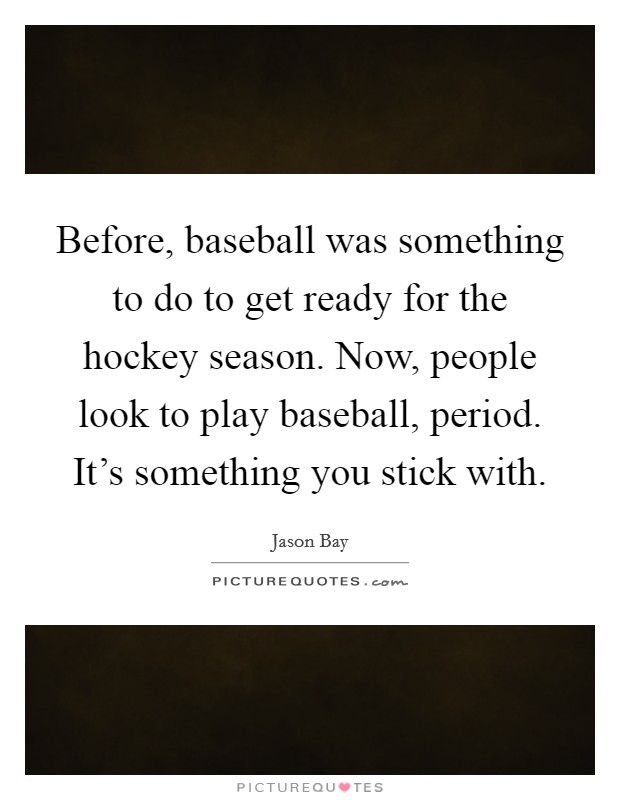 Before, baseball was something to do to get ready for the hockey season. Now, people look to play baseball, period. It's something you stick with Picture Quote #1