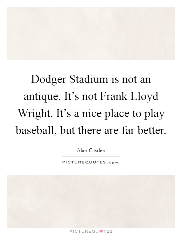 Dodger Stadium is not an antique. It's not Frank Lloyd Wright. It's a nice place to play baseball, but there are far better Picture Quote #1