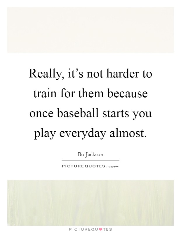 Really, it's not harder to train for them because once baseball starts you play everyday almost Picture Quote #1