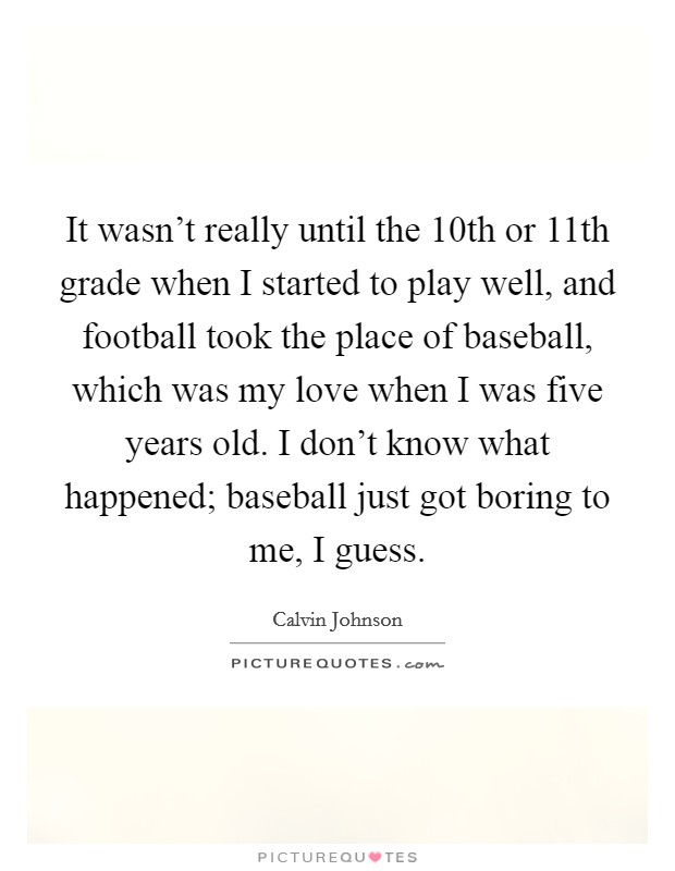 It wasn't really until the 10th or 11th grade when I started to play well, and football took the place of baseball, which was my love when I was five years old. I don't know what happened; baseball just got boring to me, I guess Picture Quote #1