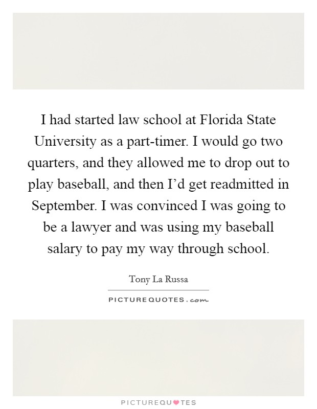 I had started law school at Florida State University as a part-timer. I would go two quarters, and they allowed me to drop out to play baseball, and then I'd get readmitted in September. I was convinced I was going to be a lawyer and was using my baseball salary to pay my way through school Picture Quote #1