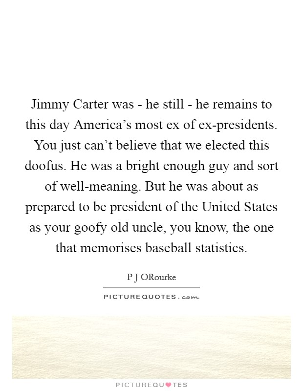 Jimmy Carter was - he still - he remains to this day America's most ex of ex-presidents. You just can't believe that we elected this doofus. He was a bright enough guy and sort of well-meaning. But he was about as prepared to be president of the United States as your goofy old uncle, you know, the one that memorises baseball statistics Picture Quote #1
