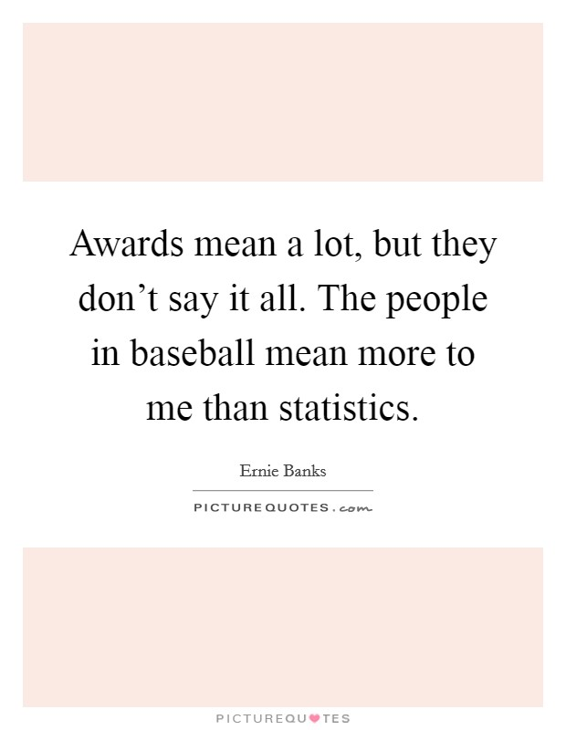 Awards mean a lot, but they don't say it all. The people in baseball mean more to me than statistics Picture Quote #1